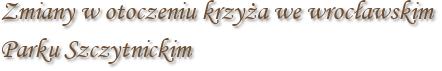 Zmiany w otoczeniu krzyża we wrocławskim Parku Szczytnickim