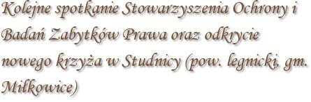 Kolejne spotkanie Stowarzyszenia Ochrony i Badań Zabytków Prawa oraz odkrycie nowego krzyża w Studnicy (pow. legnicki, gm. Miłkowice)