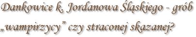 """Dankowice k. Jordanowa Śląskiego - grób """"wampirzycy"""" czy straconej skazanej?"""