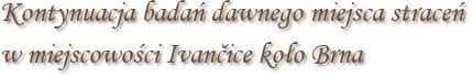 Kontynuacja badań dawnego miejsca straceń w miejscowości Ivančice koło Brna