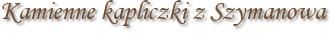 Kamienne kapliczki z Szymanowa